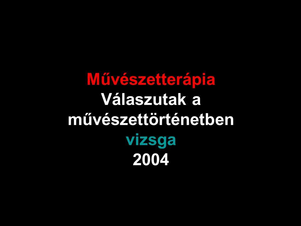 Művészetterápia Válaszutak a művészettörténetben vizsga 2004