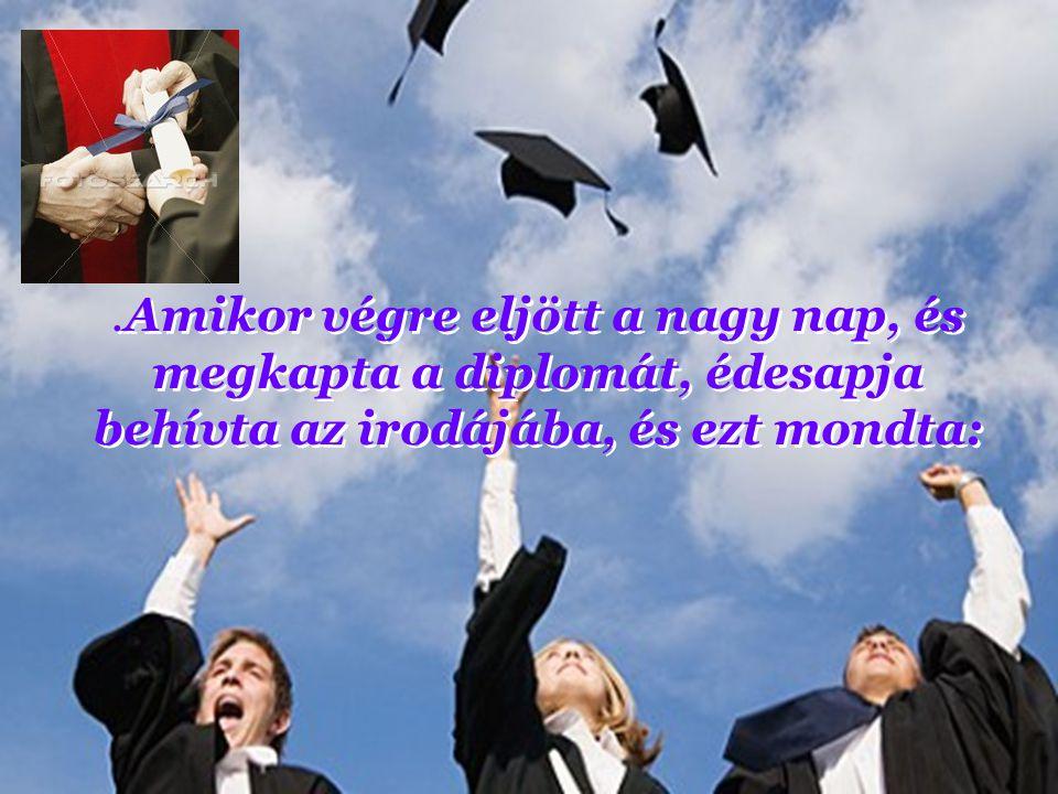 .Amikor végre eljött a nagy nap, és megkapta a diplomát, édesapja behívta az irodájába, és ezt mondta: