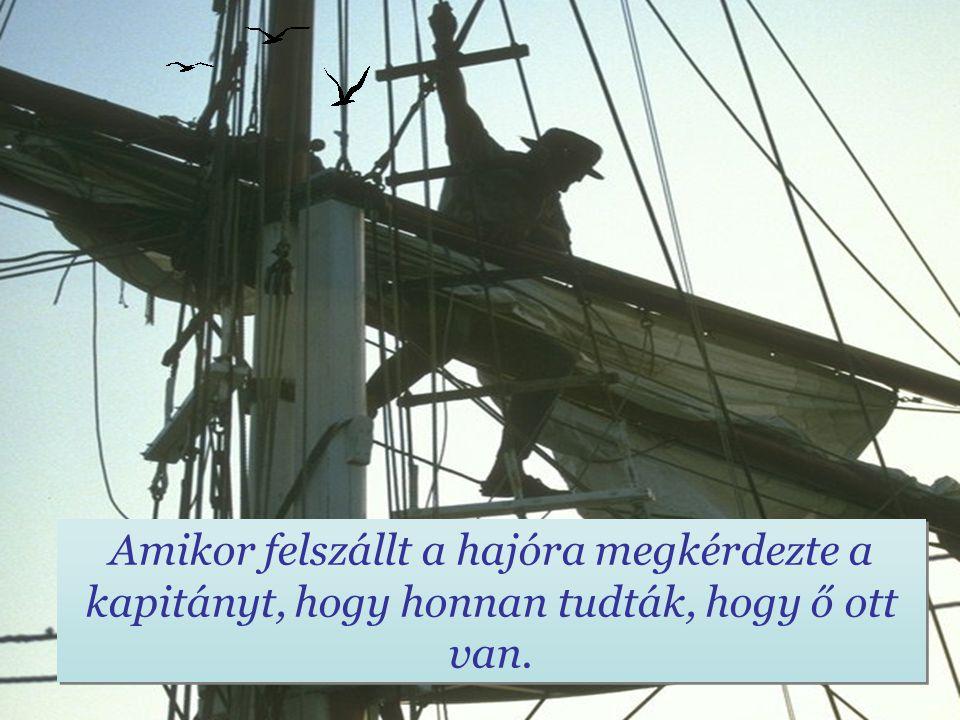 Amikor felszállt a hajóra megkérdezte a kapitányt, hogy honnan tudták, hogy ő ott van.