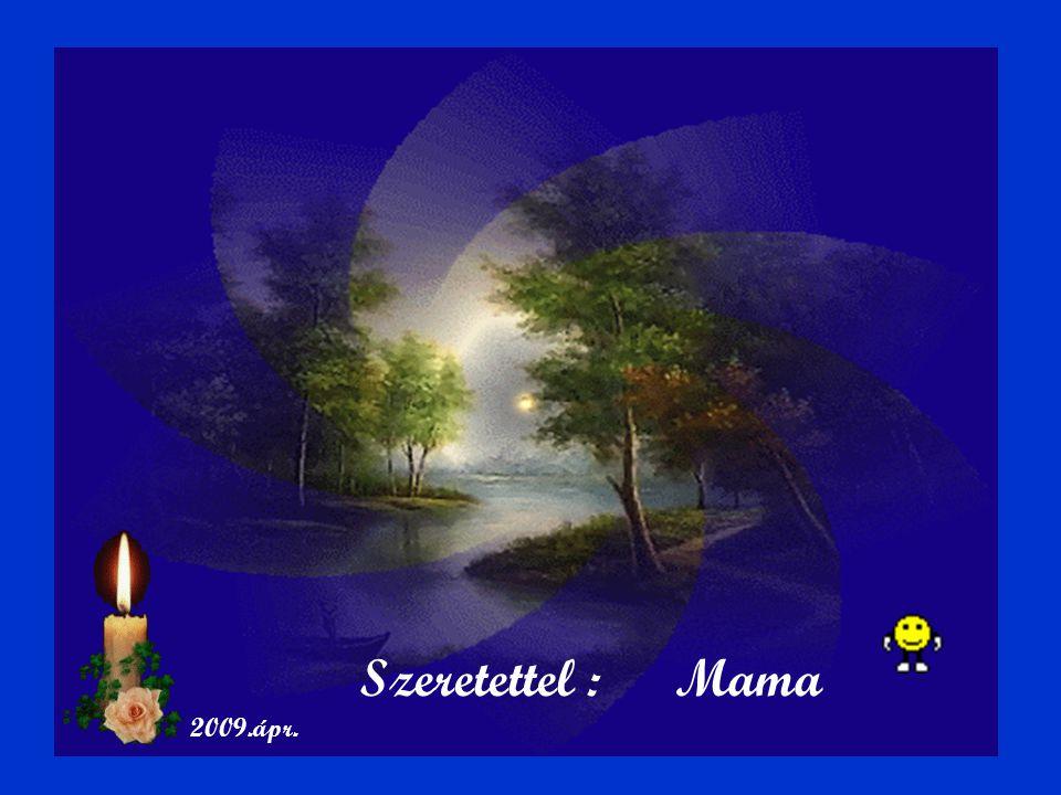 Szeretettel : Mama 2009.ápr.