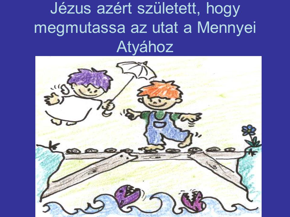 Jézus azért született, hogy megmutassa az utat a Mennyei Atyához