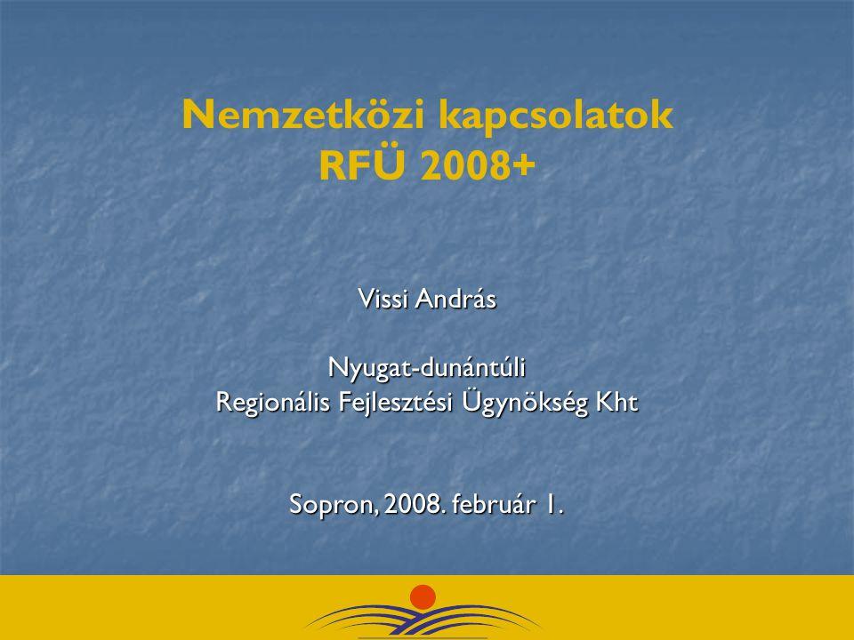 Nemzetközi kapcsolatok RFÜ 2008+ Vissi András Nyugat-dunántúli Regionális Fejlesztési Ügynökség Kht Sopron, 2008.
