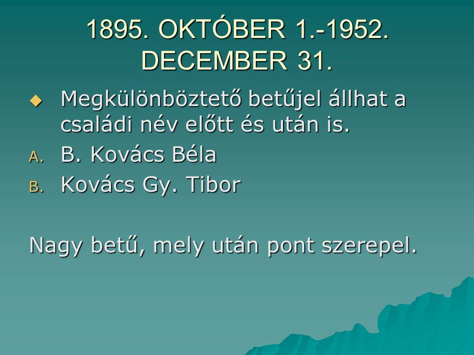 1895. OKTÓBER 1.-1952. DECEMBER 31. Megkülönböztető betűjel állhat a családi név előtt és után is. B. Kovács Béla.