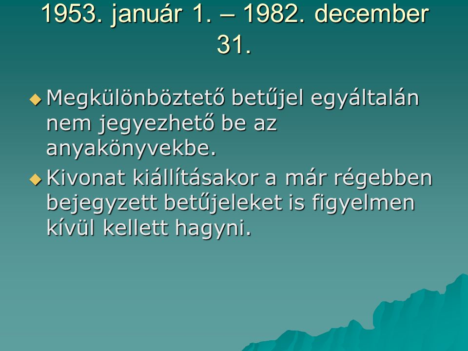 1953. január 1. – 1982. december 31. Megkülönböztető betűjel egyáltalán nem jegyezhető be az anyakönyvekbe.