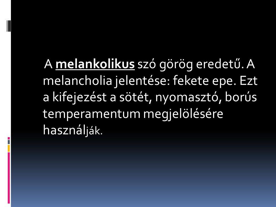 A melankolikus szó görög eredetű. A melancholia jelentése: fekete epe