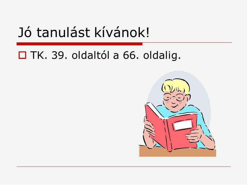 Jó tanulást kívánok! TK. 39. oldaltól a 66. oldalig.