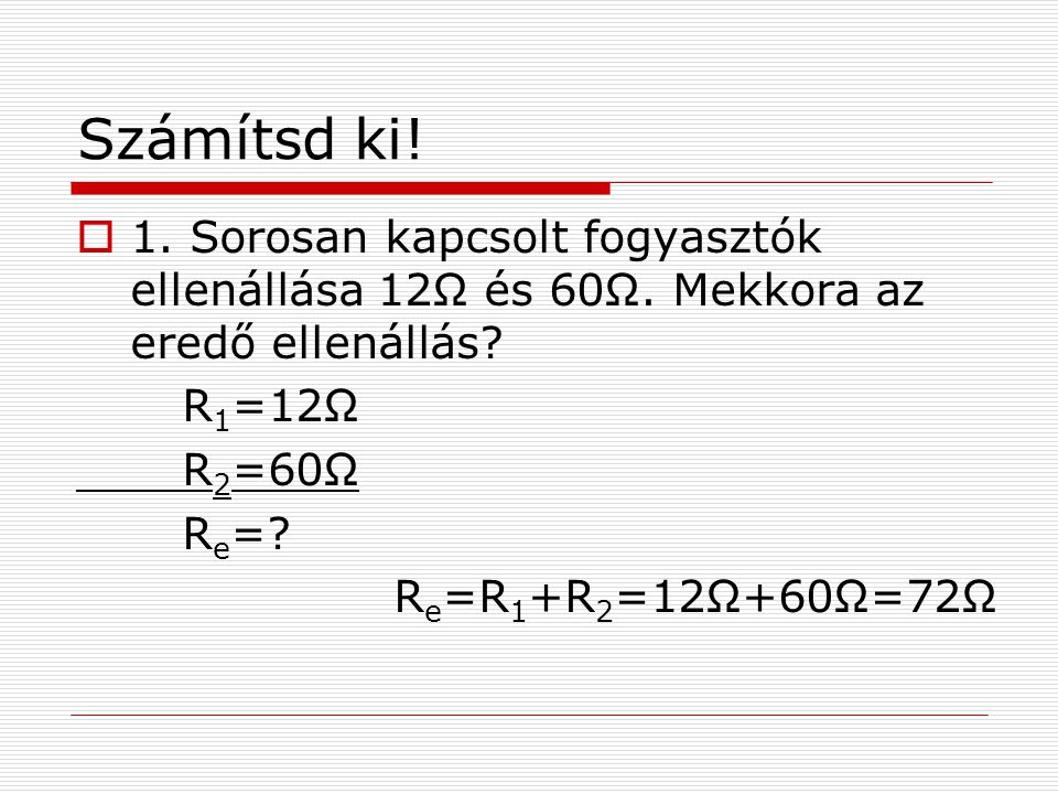 Számítsd ki! 1. Sorosan kapcsolt fogyasztók ellenállása 12Ω és 60Ω. Mekkora az eredő ellenállás R1=12Ω.