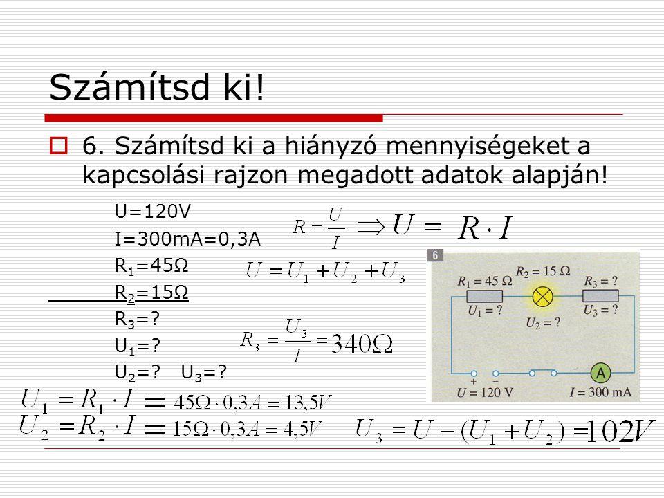 Számítsd ki! 6. Számítsd ki a hiányzó mennyiségeket a kapcsolási rajzon megadott adatok alapján! U=120V.