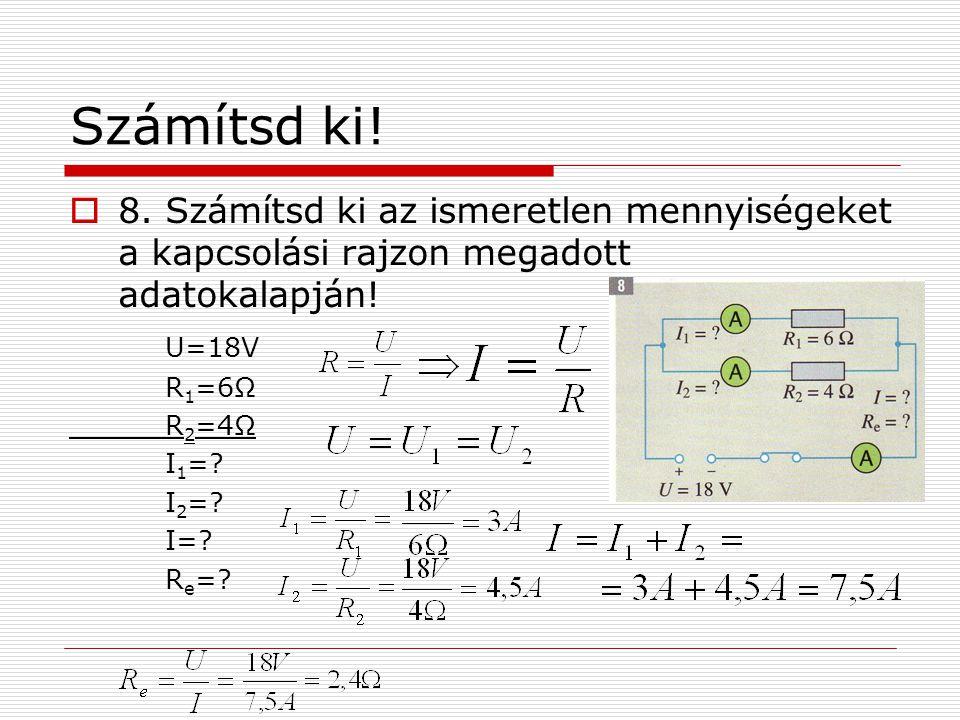 Számítsd ki! 8. Számítsd ki az ismeretlen mennyiségeket a kapcsolási rajzon megadott adatokalapján!