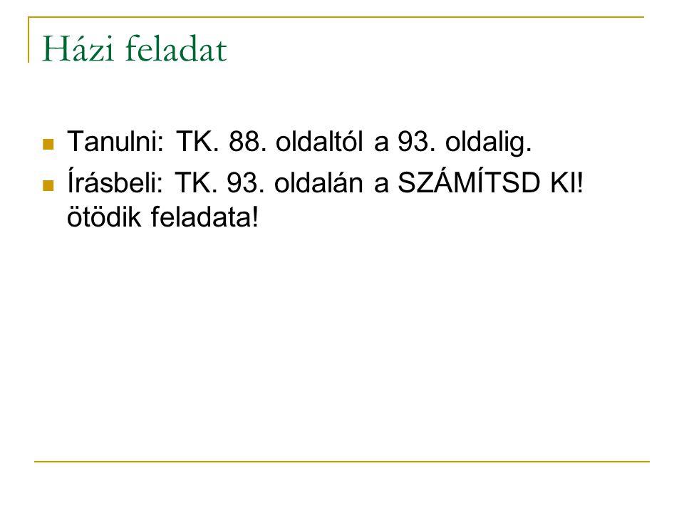 Házi feladat Tanulni: TK. 88. oldaltól a 93. oldalig.
