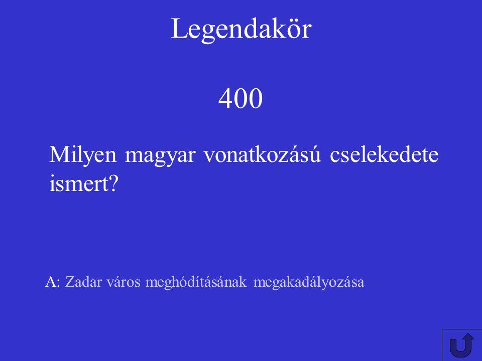 Legendakör 400 Milyen magyar vonatkozású cselekedete ismert