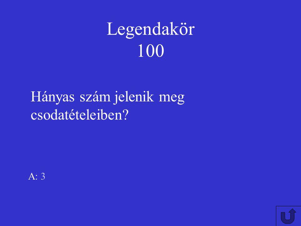 Legendakör 100 Hányas szám jelenik meg csodatételeiben A: 3