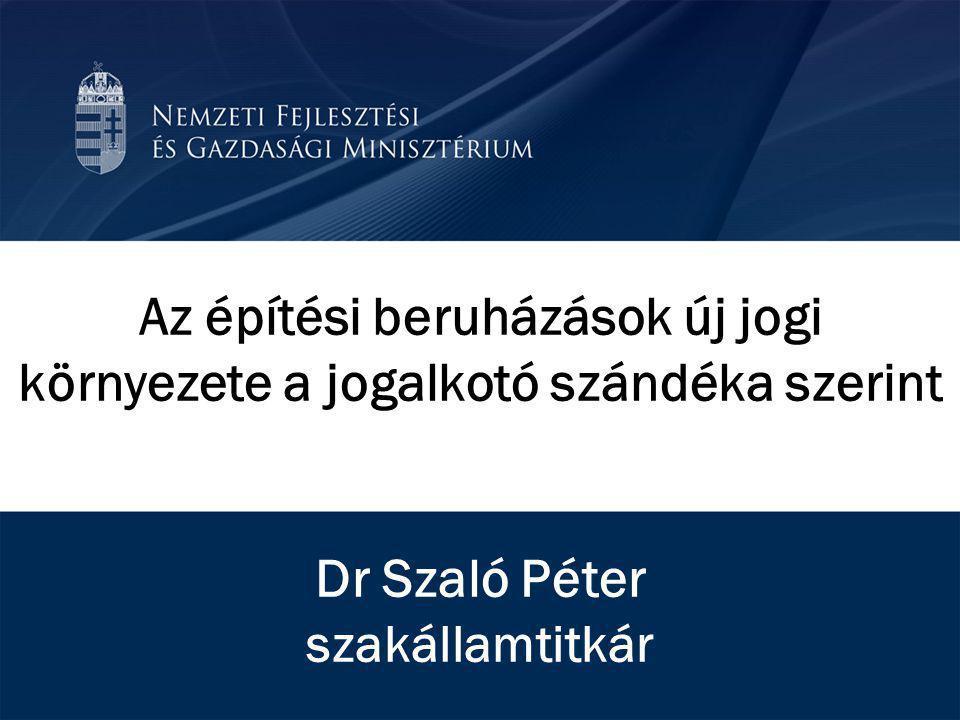 Az építési beruházások új jogi környezete a jogalkotó szándéka szerint Dr Szaló Péter szakállamtitkár