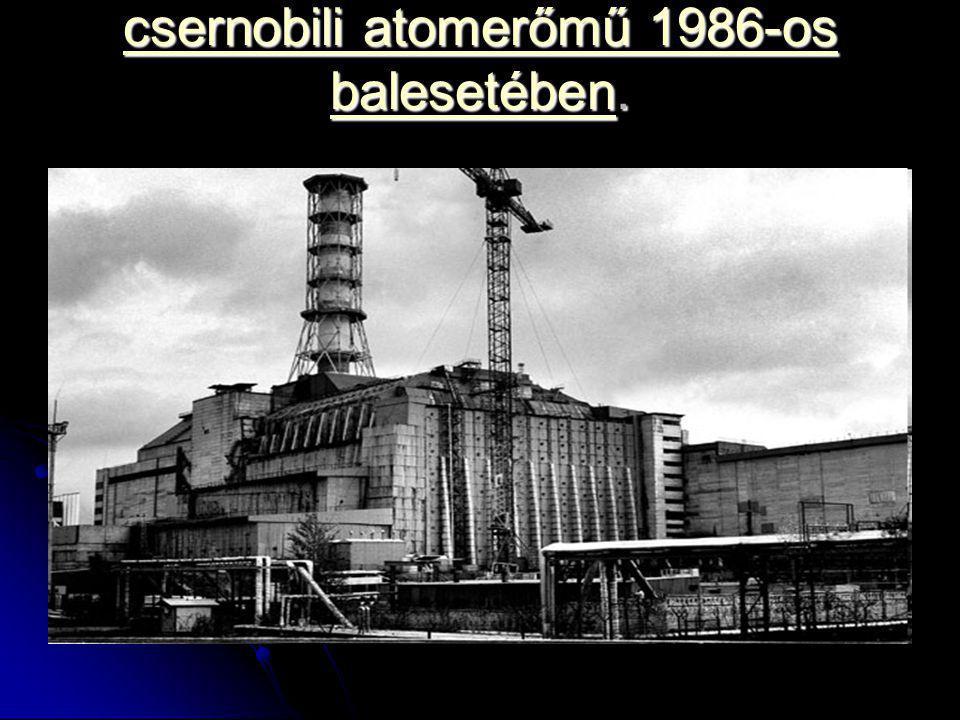 csernobili atomerőmű 1986-os balesetében.