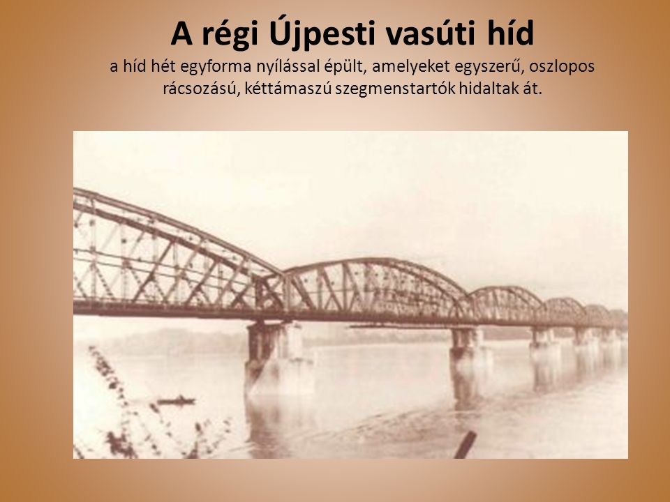 A régi Újpesti vasúti híd a híd hét egyforma nyílással épült, amelyeket egyszerű, oszlopos rácsozású, kéttámaszú szegmenstartók hidaltak át.