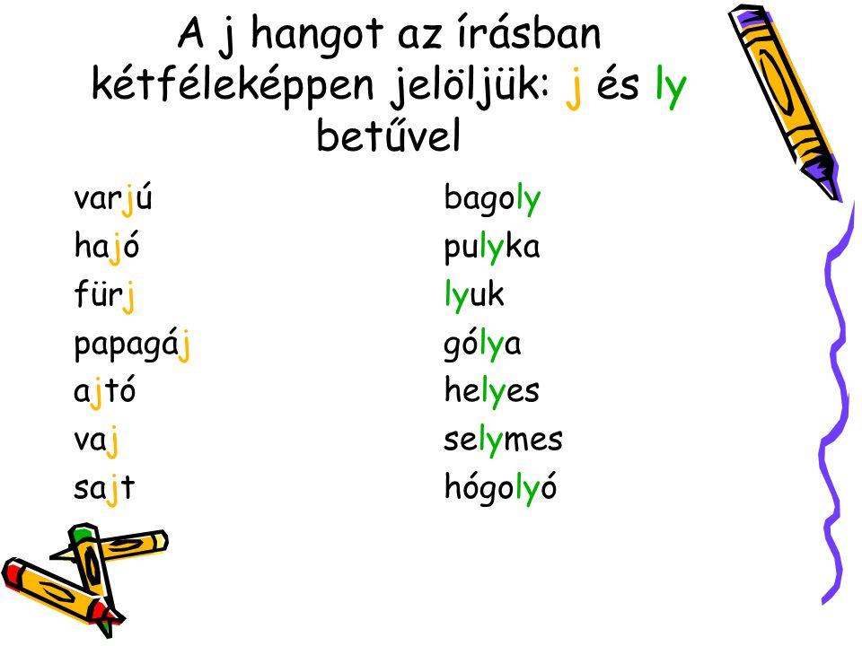 A j hangot az írásban kétféleképpen jelöljük: j és ly betűvel