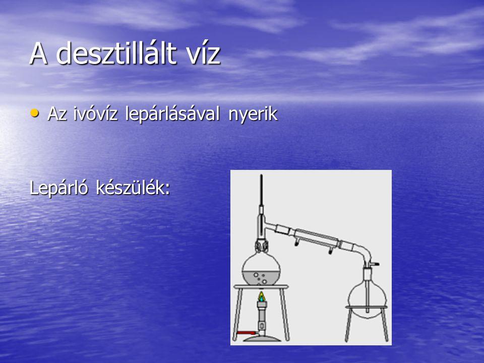 A desztillált víz Az ivóvíz lepárlásával nyerik Lepárló készülék: