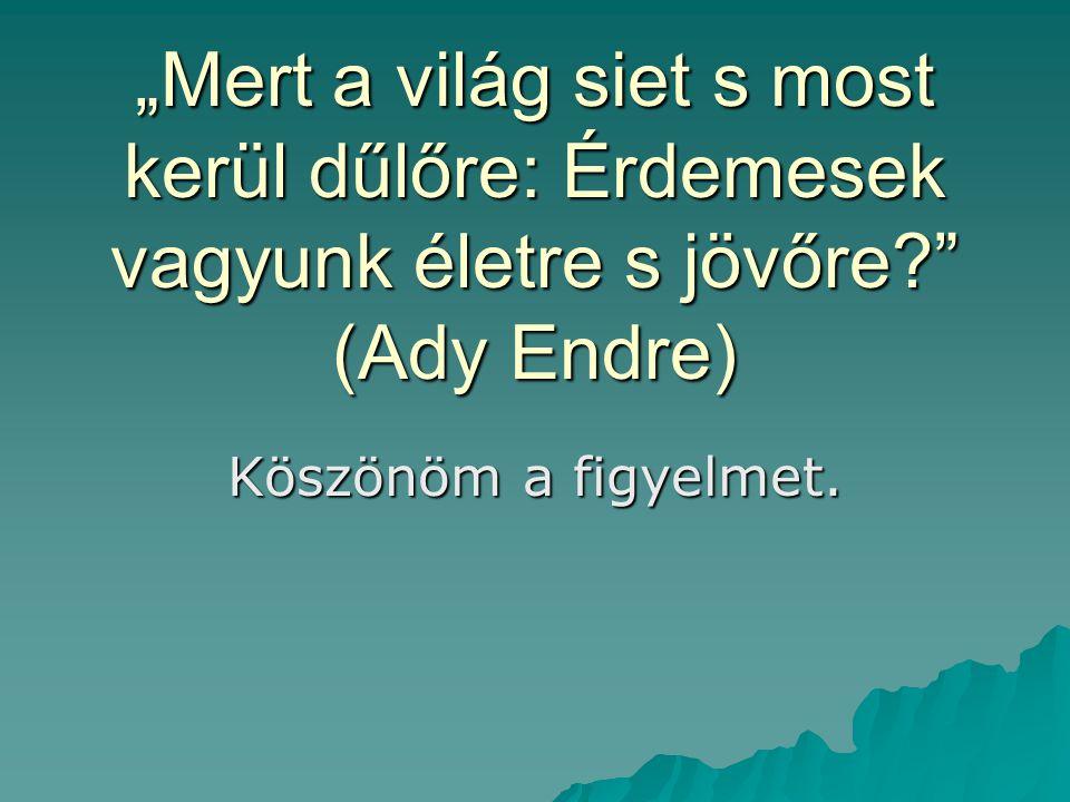 """""""Mert a világ siet s most kerül dűlőre: Érdemesek vagyunk életre s jövőre (Ady Endre)"""