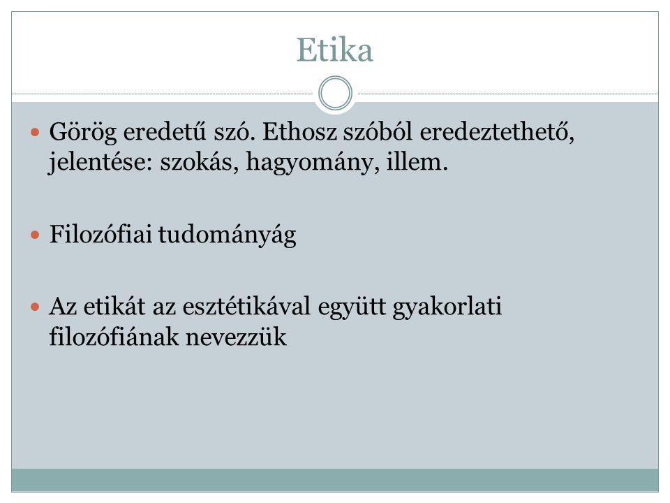 Etika Görög eredetű szó. Ethosz szóból eredeztethető, jelentése: szokás, hagyomány, illem. Filozófiai tudományág.