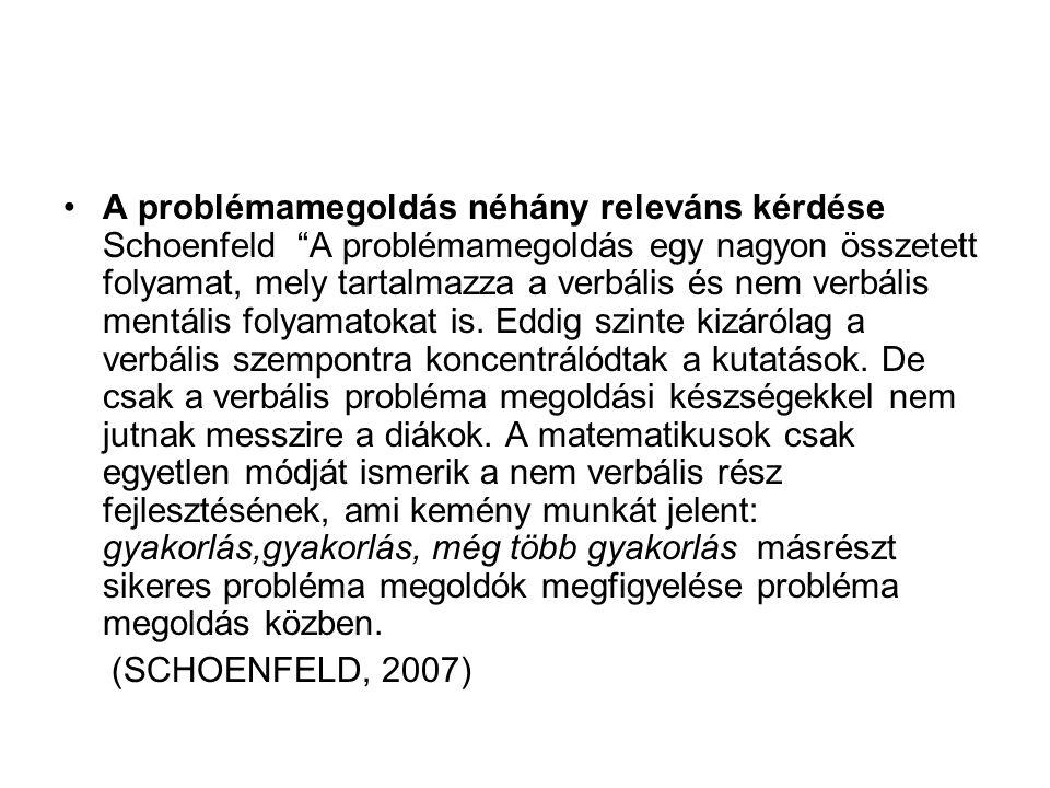 A problémamegoldás néhány releváns kérdése Schoenfeld A problémamegoldás egy nagyon összetett folyamat, mely tartalmazza a verbális és nem verbális mentális folyamatokat is. Eddig szinte kizárólag a verbális szempontra koncentrálódtak a kutatások. De csak a verbális probléma megoldási készségekkel nem jutnak messzire a diákok. A matematikusok csak egyetlen módját ismerik a nem verbális rész fejlesztésének, ami kemény munkát jelent: gyakorlás,gyakorlás, még több gyakorlás másrészt sikeres probléma megoldók megfigyelése probléma megoldás közben.