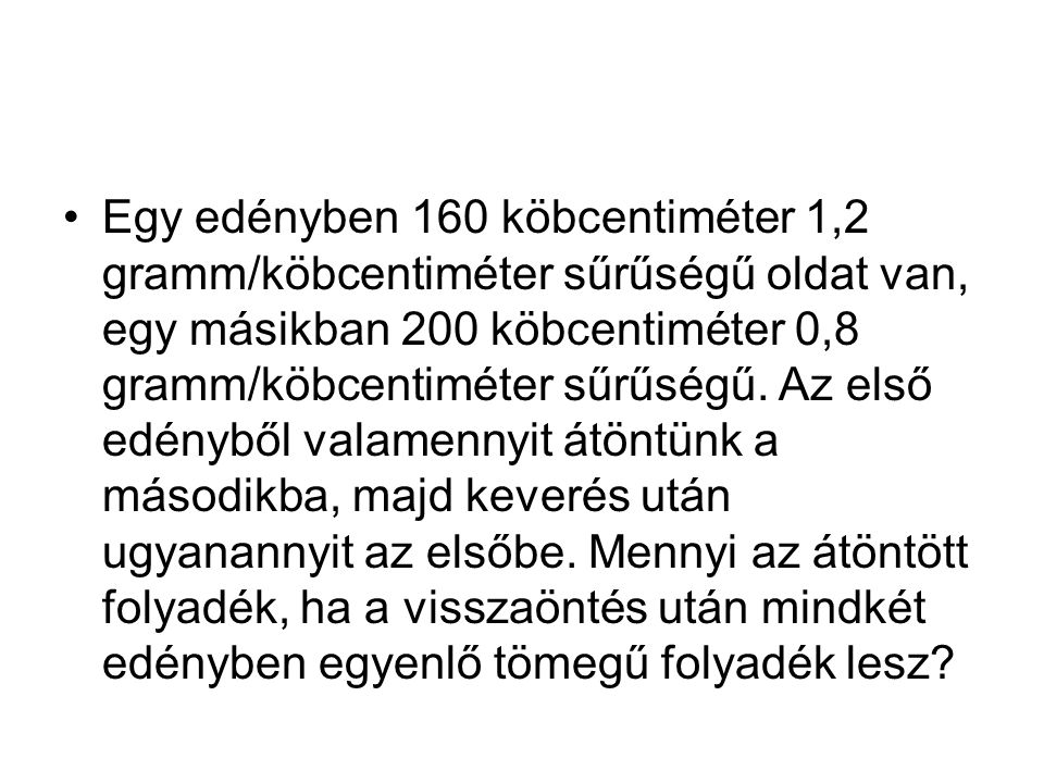 Egy edényben 160 köbcentiméter 1,2 gramm/köbcentiméter sűrűségű oldat van, egy másikban 200 köbcentiméter 0,8 gramm/köbcentiméter sűrűségű.