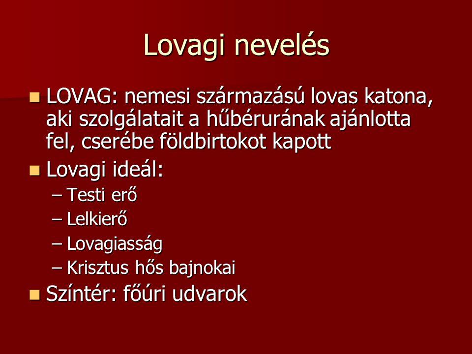 Lovagi nevelés LOVAG: nemesi származású lovas katona, aki szolgálatait a hűbérurának ajánlotta fel, cserébe földbirtokot kapott.