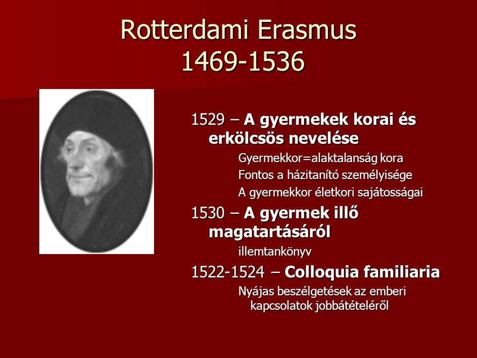 Rotterdami Erasmus 1469-1536 1529 – A gyermekek korai és erkölcsös nevelése. Gyermekkor=alaktalanság kora.