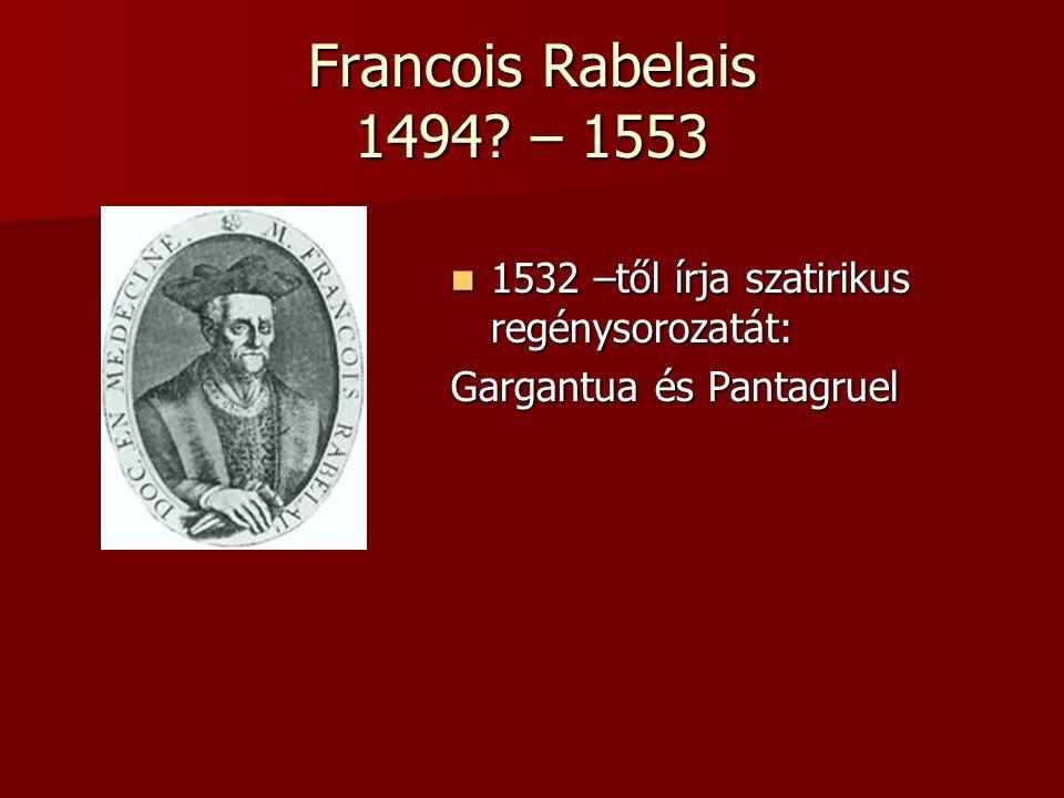 Francois Rabelais 1494 – 1553 1532 –től írja szatirikus regénysorozatát: Gargantua és Pantagruel