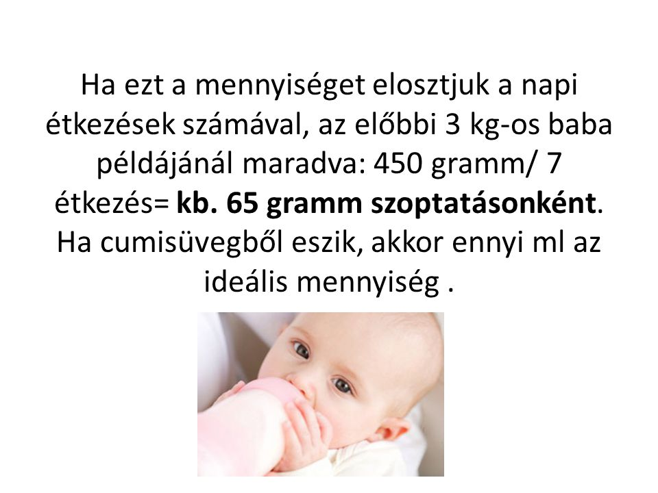 Ha ezt a mennyiséget elosztjuk a napi étkezések számával, az előbbi 3 kg-os baba példájánál maradva: 450 gramm/ 7 étkezés= kb.