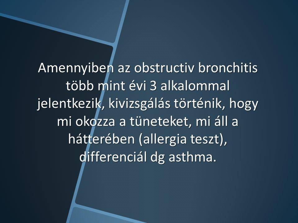 Amennyiben az obstructiv bronchitis több mint évi 3 alkalommal jelentkezik, kivizsgálás történik, hogy mi okozza a tüneteket, mi áll a hátterében (allergia teszt), differenciál dg asthma.