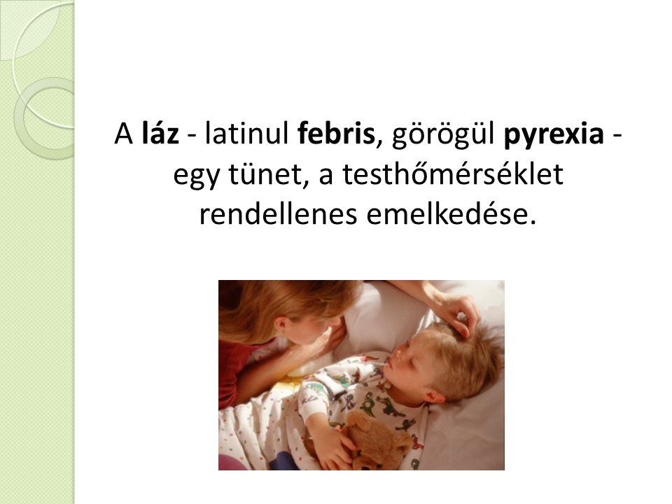 A láz - latinul febris, görögül pyrexia - egy tünet, a testhőmérséklet rendellenes emelkedése.