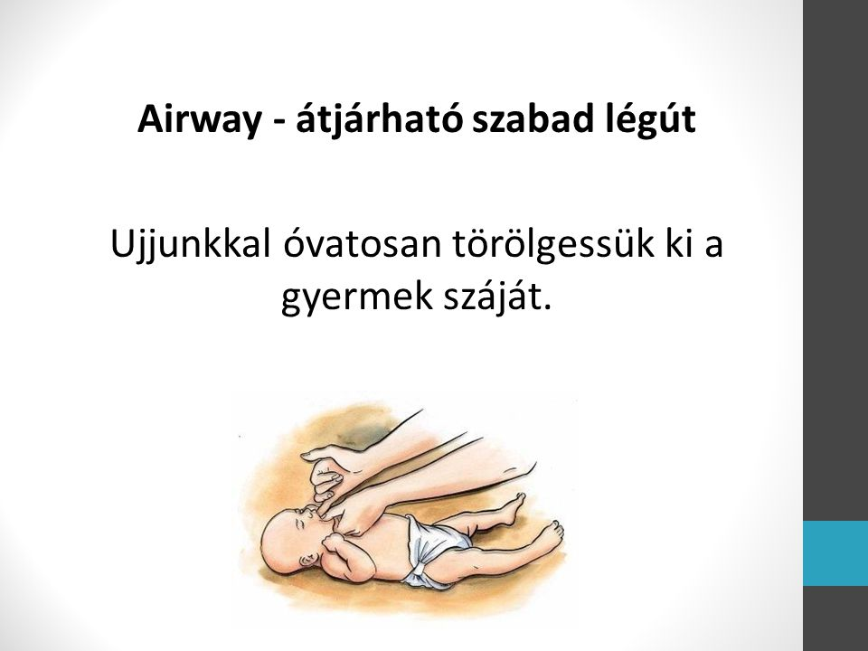 Airway - átjárható szabad légút Ujjunkkal óvatosan törölgessük ki a gyermek száját.