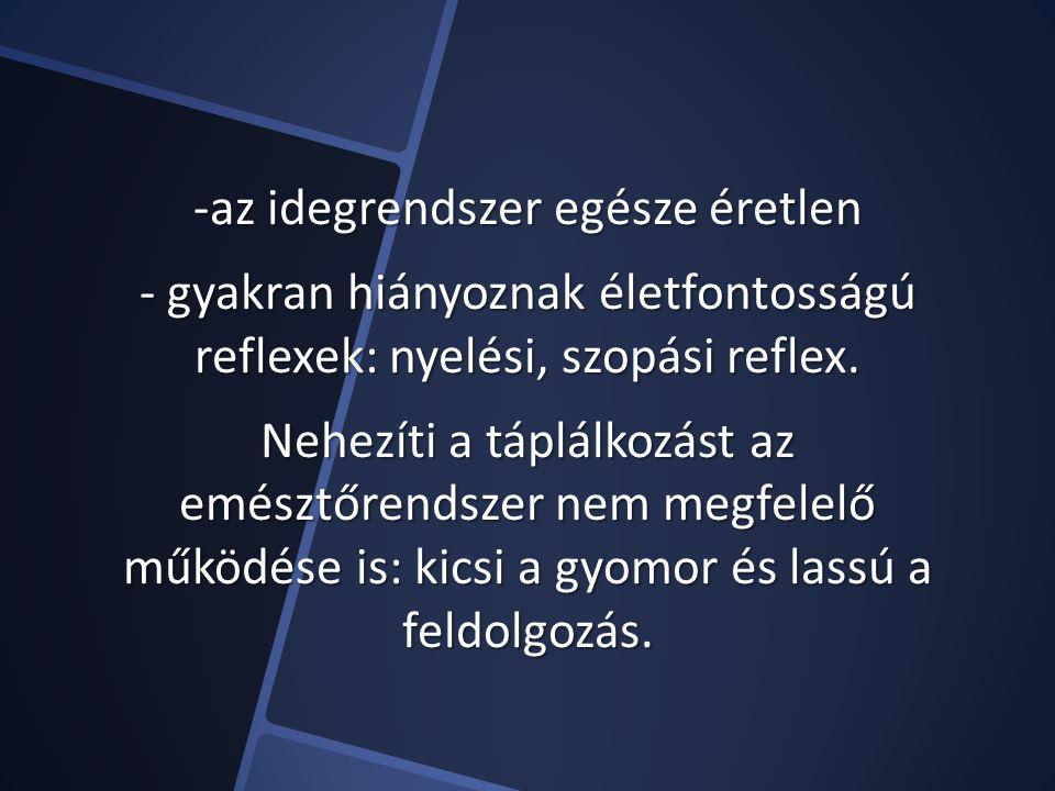 -az idegrendszer egésze éretlen - gyakran hiányoznak életfontosságú reflexek: nyelési, szopási reflex.