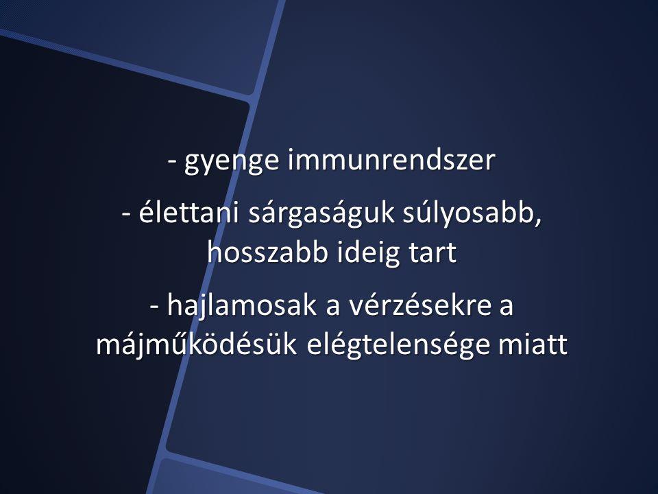 - gyenge immunrendszer - élettani sárgaságuk súlyosabb, hosszabb ideig tart - hajlamosak a vérzésekre a májműködésük elégtelensége miatt