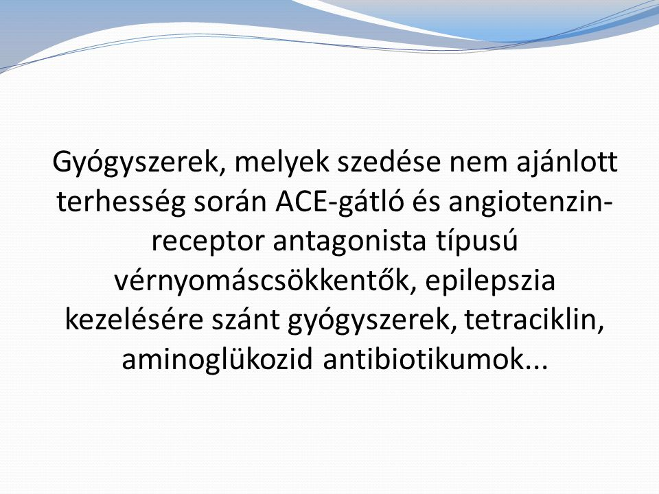 Gyógyszerek, melyek szedése nem ajánlott terhesség során ACE-gátló és angiotenzin-receptor antagonista típusú vérnyomáscsökkentők, epilepszia kezelésére szánt gyógyszerek, tetraciklin, aminoglükozid antibiotikumok...