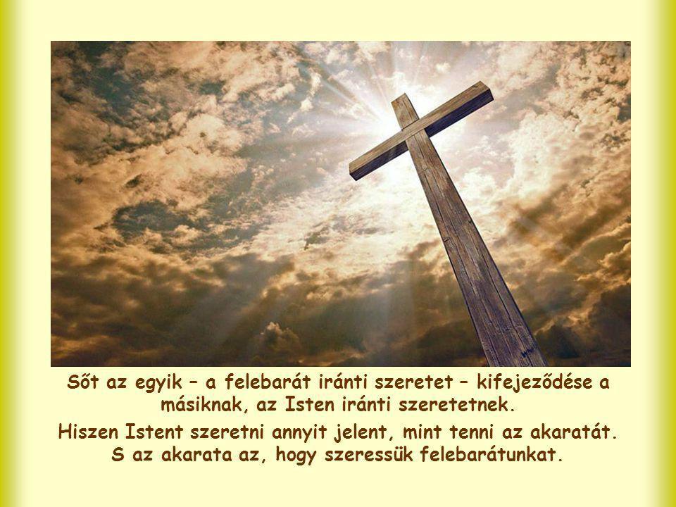 Sőt az egyik – a felebarát iránti szeretet – kifejeződése a másiknak, az Isten iránti szeretetnek.