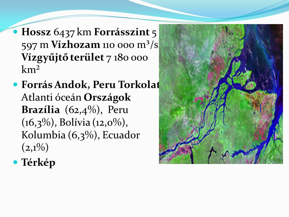 Hossz 6437 km Forrásszint 5 597 m Vízhozam 110 000 m³/s Vízgyűjtő terület 7 180 000 km²