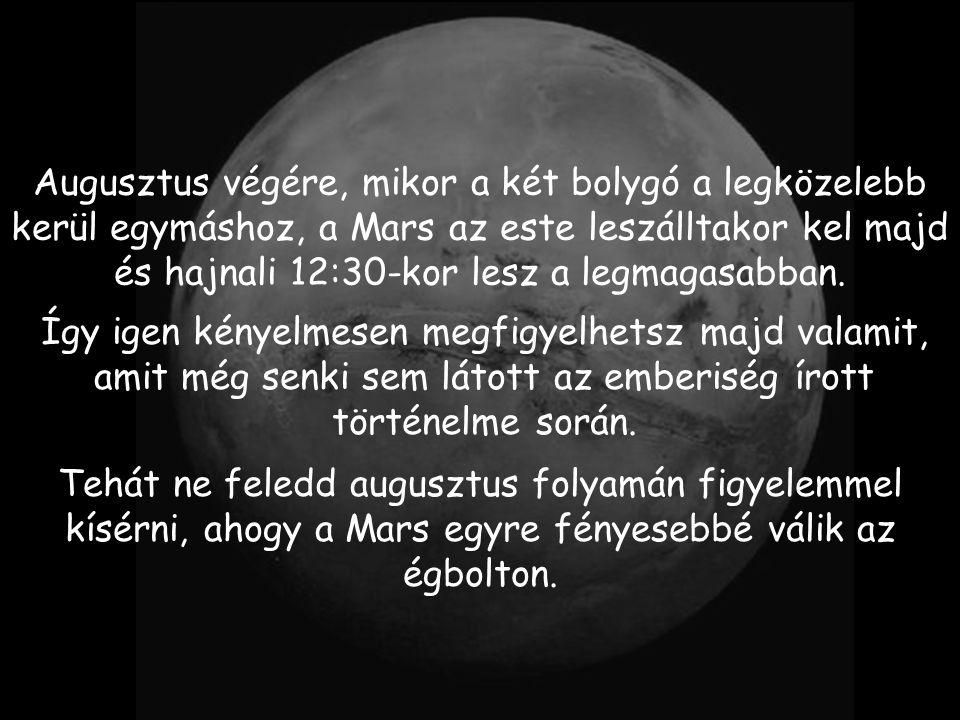 Augusztus végére, mikor a két bolygó a legközelebb kerül egymáshoz, a Mars az este leszálltakor kel majd és hajnali 12:30-kor lesz a legmagasabban.