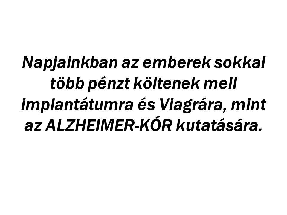 Napjainkban az emberek sokkal több pénzt költenek mell implantátumra és Viagrára, mint az ALZHEIMER-KÓR kutatására.