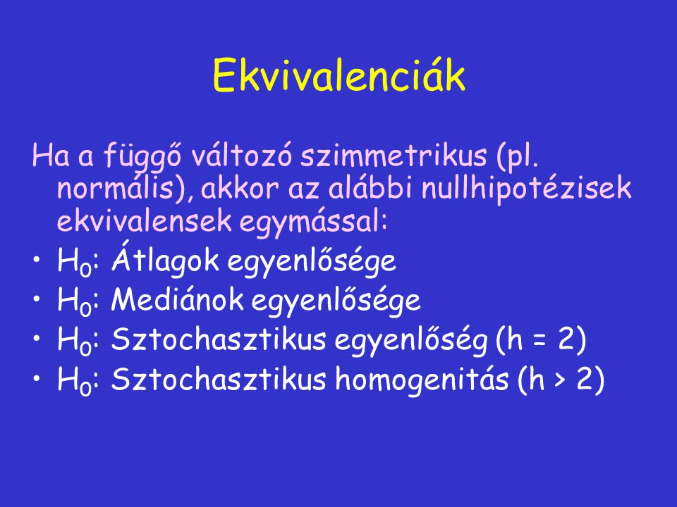 Ekvivalenciák Ha a függő változó szimmetrikus (pl. normális), akkor az alábbi nullhipotézisek ekvivalensek egymással: