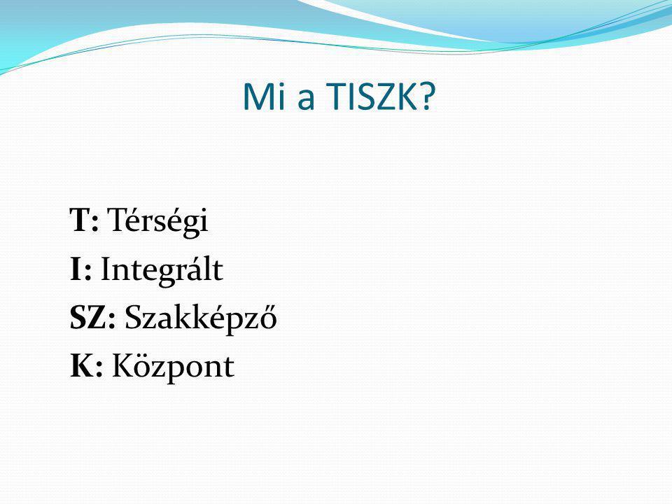 Mi a TISZK T: Térségi I: Integrált SZ: Szakképző K: Központ