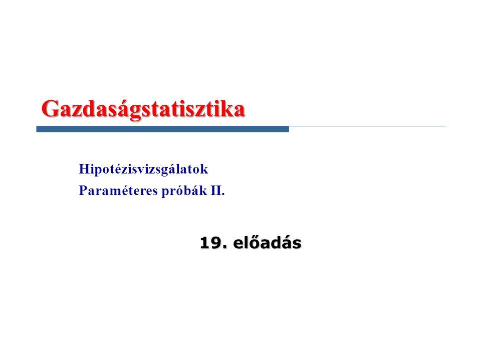 Gazdaságstatisztika 19. előadás Hipotézisvizsgálatok