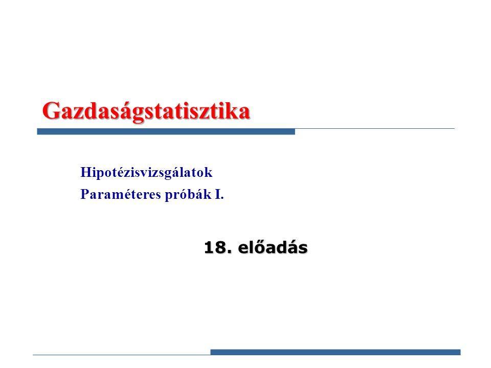 Gazdaságstatisztika 18. előadás Hipotézisvizsgálatok