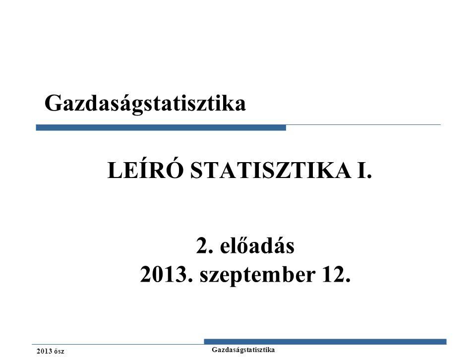 Gazdaságstatisztika LEÍRÓ STATISZTIKA I. 2. előadás 2013. szeptember 12.