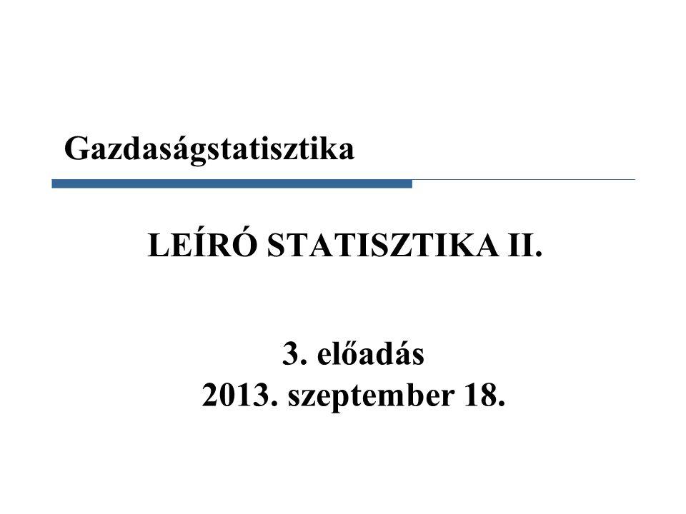 Gazdaságstatisztika LEÍRÓ STATISZTIKA II. 3. előadás 2013. szeptember 18.