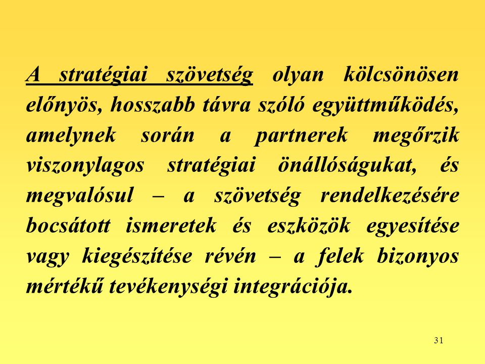A stratégiai szövetség olyan kölcsönösen előnyös, hosszabb távra szóló együttműködés, amelynek során a partnerek megőrzik viszonylagos stratégiai önállóságukat, és megvalósul – a szövetség rendelkezésére bocsátott ismeretek és eszközök egyesítése vagy kiegészítése révén – a felek bizonyos mértékű tevékenységi integrációja.