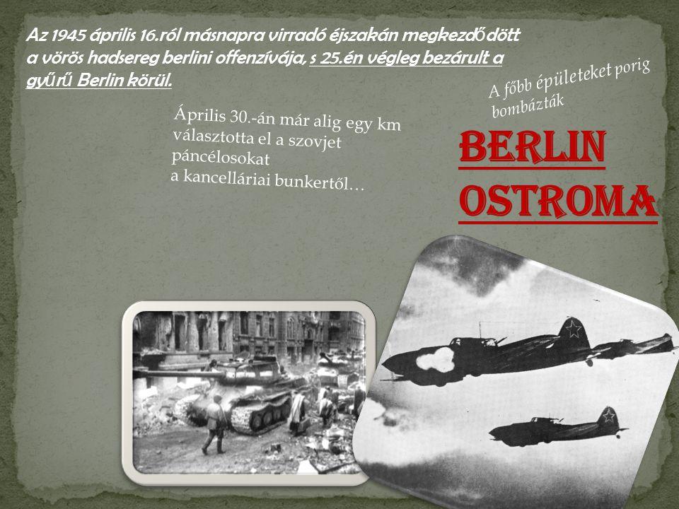 Az 1945 április 16.ról másnapra virradó éjszakán megkezdődött a vörös hadsereg berlini offenzívája, s 25.én végleg bezárult a gyűrű Berlin körül.
