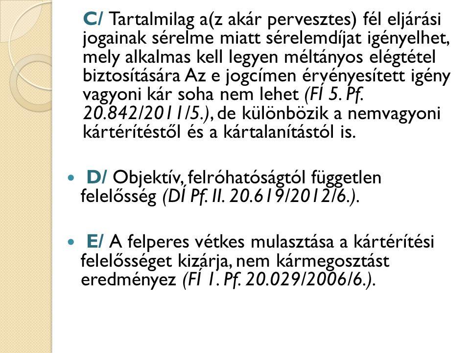C/ Tartalmilag a(z akár pervesztes) fél eljárási jogainak sérelme miatt sérelemdíjat igényelhet, mely alkalmas kell legyen méltányos elégtétel biztosítására Az e jogcímen érvényesített igény vagyoni kár soha nem lehet (FÍ 5. Pf. 20.842/2011/5.), de különbözik a nemvagyoni kártérítéstől és a kártalanítástól is.