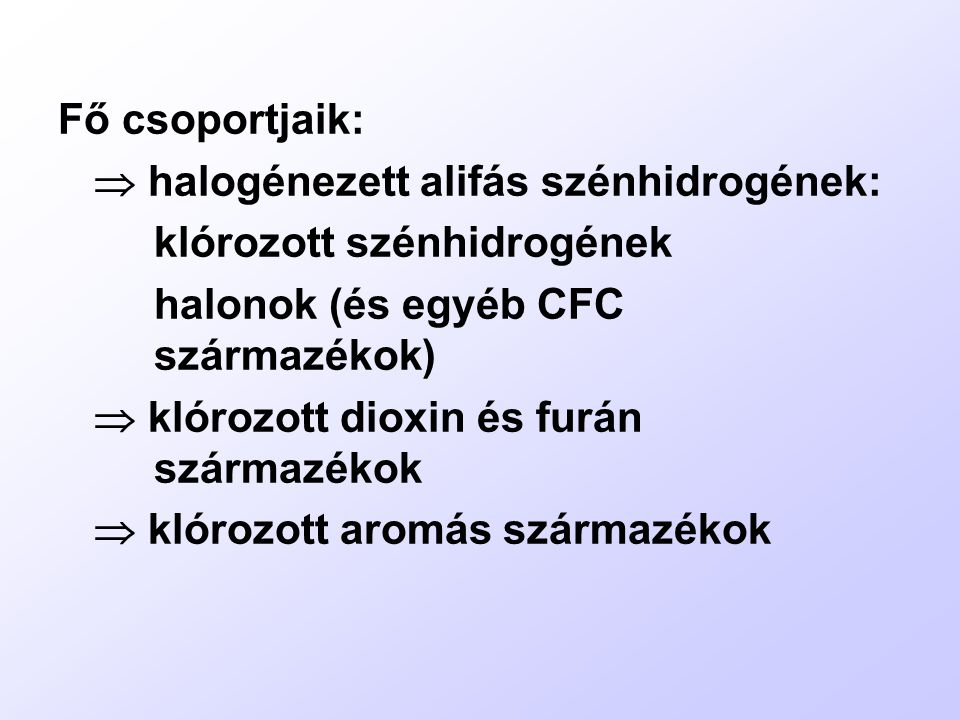 Fő csoportjaik:  halogénezett alifás szénhidrogének: klórozott szénhidrogének. halonok (és egyéb CFC származékok)