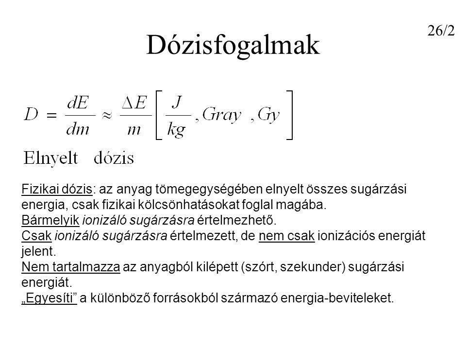 Dózisfogalmak 26/2. Fizikai dózis: az anyag tömegegységében elnyelt összes sugárzási energia, csak fizikai kölcsönhatásokat foglal magába.